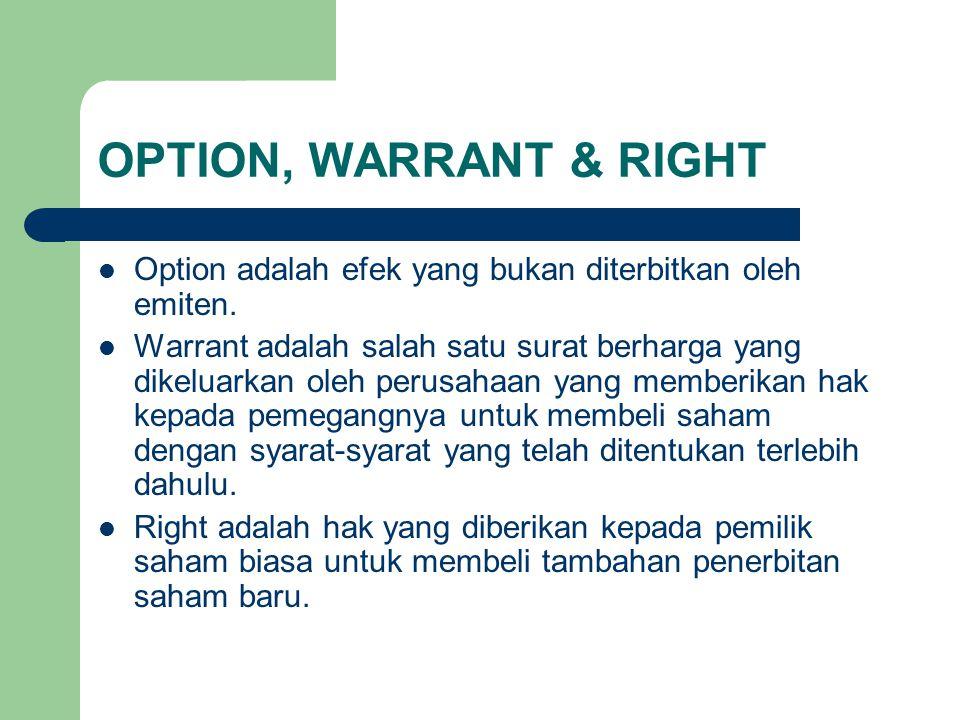 OPTION, WARRANT & RIGHT Option adalah efek yang bukan diterbitkan oleh emiten. Warrant adalah salah satu surat berharga yang dikeluarkan oleh perusaha