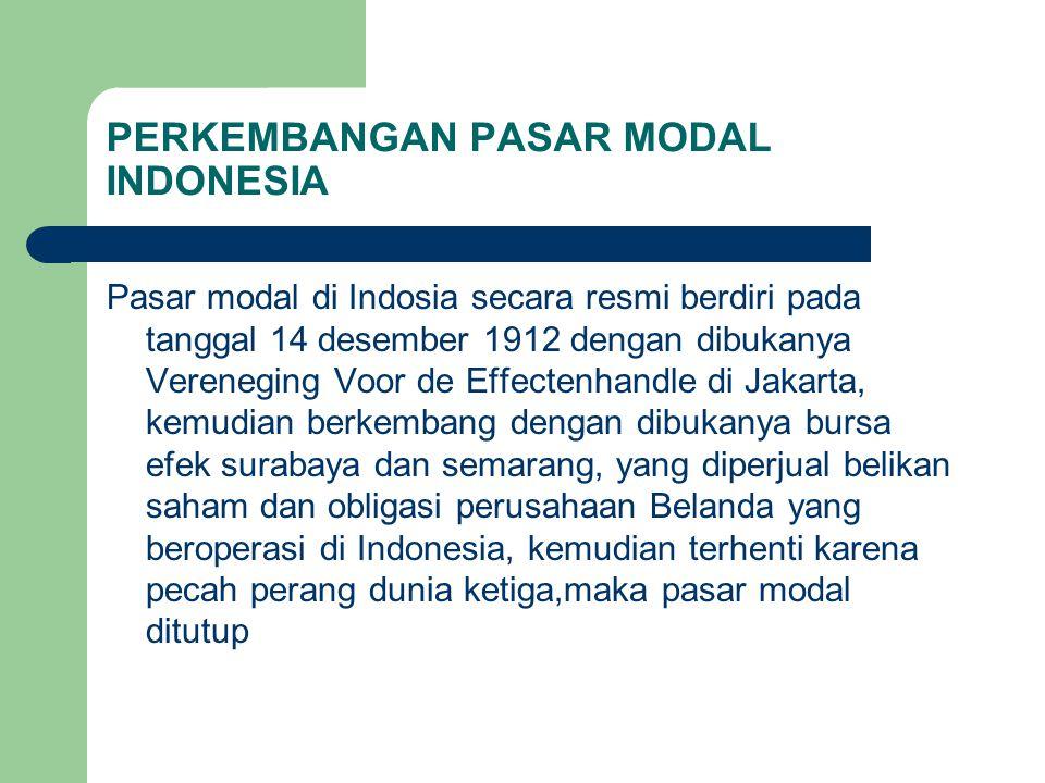 PERKEMBANGAN PASAR MODAL INDONESIA Pasar modal di Indosia secara resmi berdiri pada tanggal 14 desember 1912 dengan dibukanya Vereneging Voor de Effec