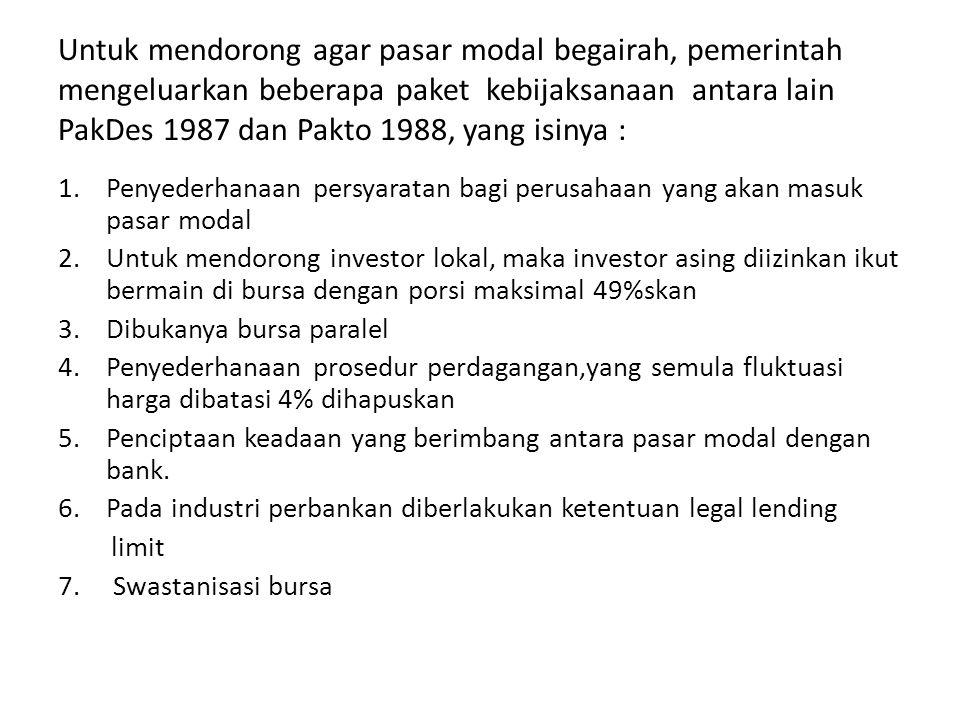 Untuk mendorong agar pasar modal begairah, pemerintah mengeluarkan beberapa paket kebijaksanaan antara lain PakDes 1987 dan Pakto 1988, yang isinya :