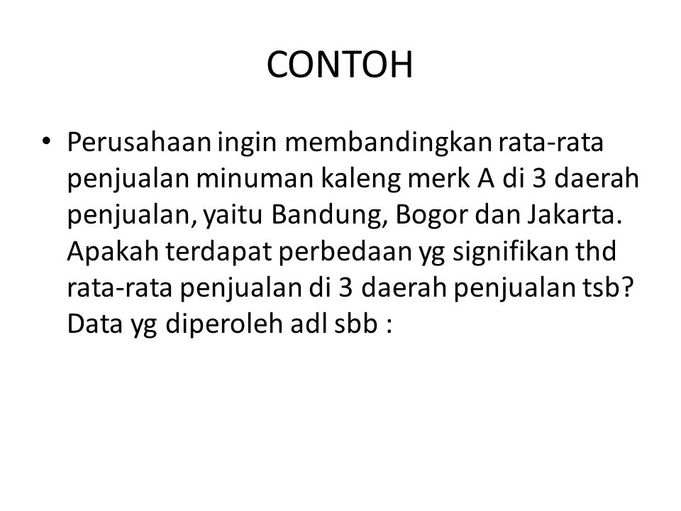 CONTOH Perusahaan ingin membandingkan rata-rata penjualan minuman kaleng merk A di 3 daerah penjualan, yaitu Bandung, Bogor dan Jakarta. Apakah terdap