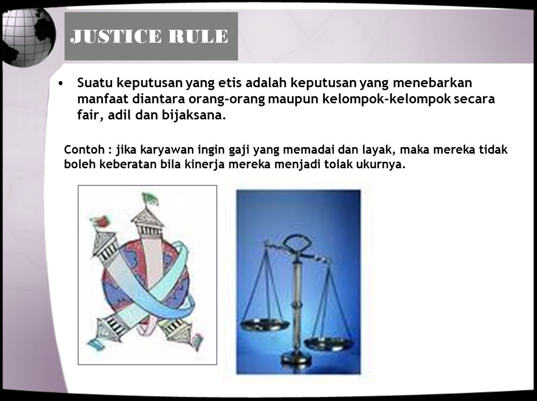 JUSTICE RULE Suatu keputusan yang etis adalah keputusan yang menebarkan manfaat diantara orang-orang maupun kelompok-kelompok secara fair, adil dan bi
