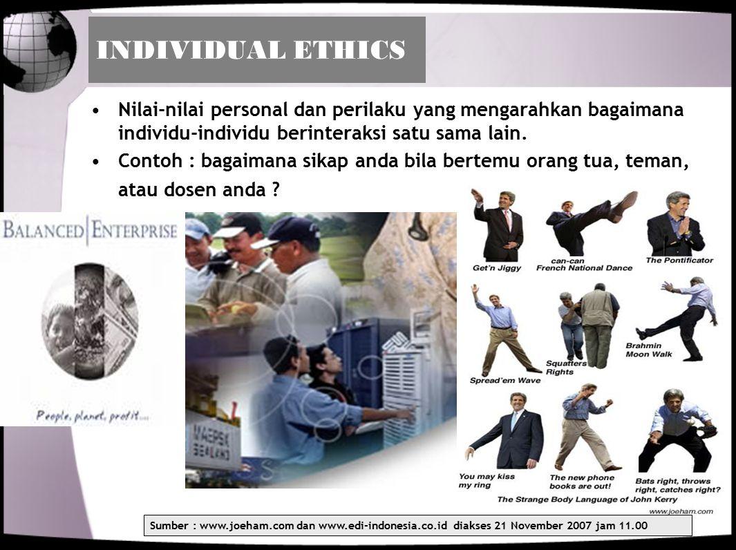 INDIVIDUAL ETHICS Nilai-nilai personal dan perilaku yang mengarahkan bagaimana individu-individu berinteraksi satu sama lain. Contoh : bagaimana sikap