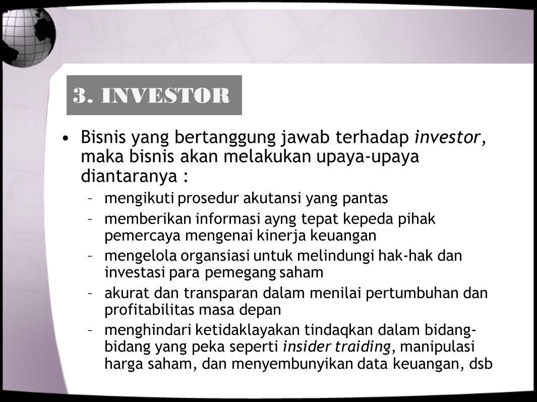 3. INVESTOR Bisnis yang bertanggung jawab terhadap investor, maka bisnis akan melakukan upaya-upaya diantaranya : –mengikuti prosedur akutansi yang pa