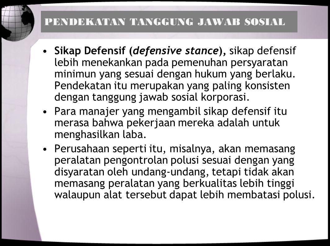 PENDEKATAN TANGGUNG JAWAB SOSIAL Sikap Defensif (defensive stance), sikap defensif lebih menekankan pada pemenuhan persyaratan minimun yang sesuai den