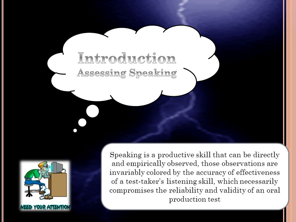 Speaking is a productive skill that can be directly and empirically observed, those observations are invariably colored by the accuracy of effectiveness of a test-taker's listening skill, which necessarily compromises the reliability and validity of an oral production test