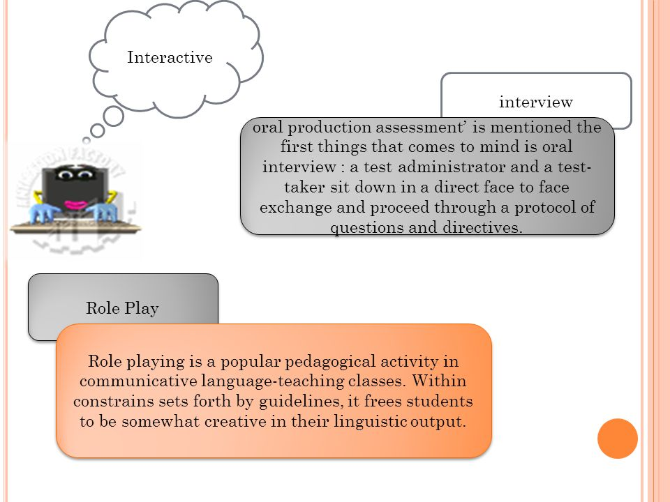Interactive interview oral production assessment' is mentioned the first things that comes to mind is oral interview : a test administrator and a test- taker sit down in a direct face to face exchange and proceed through a protocol of questions and directives.