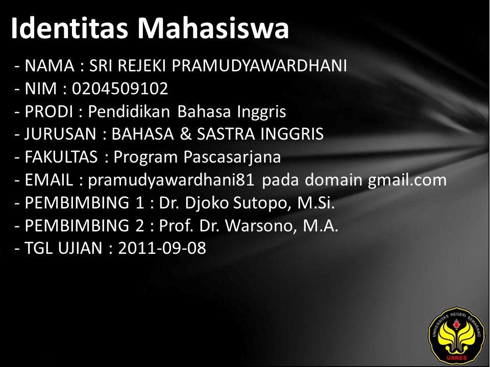 Identitas Mahasiswa - NAMA : SRI REJEKI PRAMUDYAWARDHANI - NIM : 0204509102 - PRODI : Pendidikan Bahasa Inggris - JURUSAN : BAHASA & SASTRA INGGRIS - FAKULTAS : Program Pascasarjana - EMAIL : pramudyawardhani81 pada domain gmail.com - PEMBIMBING 1 : Dr.
