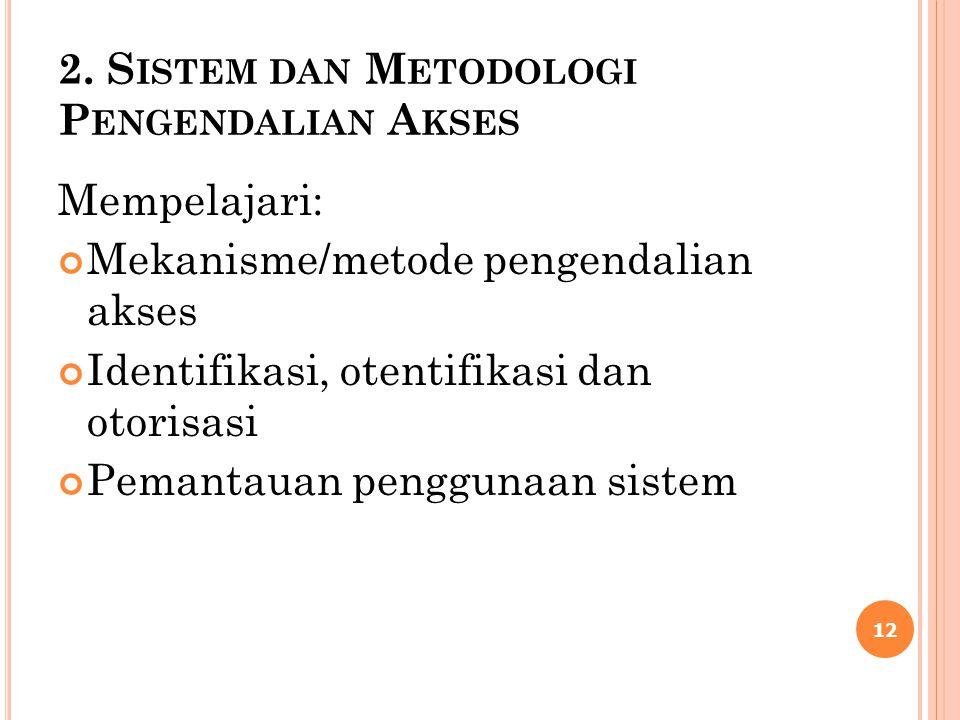 2. S ISTEM DAN M ETODOLOGI P ENGENDALIAN A KSES Mempelajari: Mekanisme/metode pengendalian akses Identifikasi, otentifikasi dan otorisasi Pemantauan p