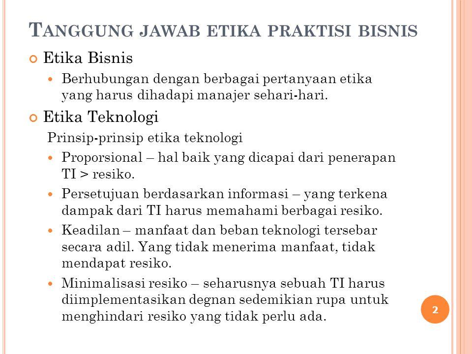 T ANGGUNG JAWAB ETIKA PRAKTISI BISNIS Etika Bisnis Berhubungan dengan berbagai pertanyaan etika yang harus dihadapi manajer sehari-hari. Etika Teknolo