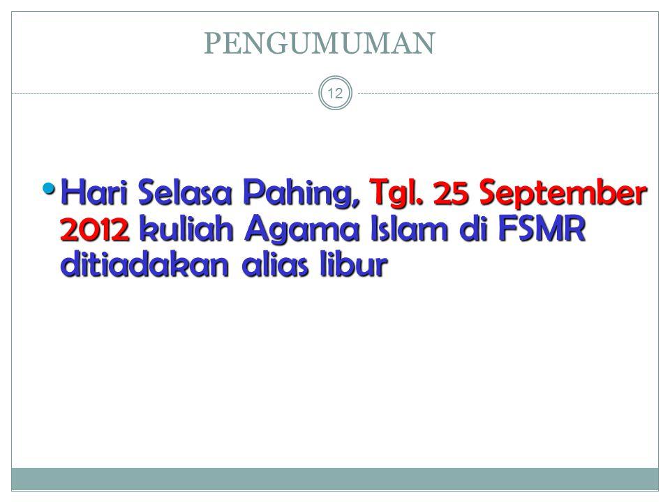 PENGUMUMAN 12 Hari Selasa Pahing, Tgl. 25 September 2012 kuliah Agama Islam di FSMR ditiadakan alias libur Hari Selasa Pahing, Tgl. 25 September 2012