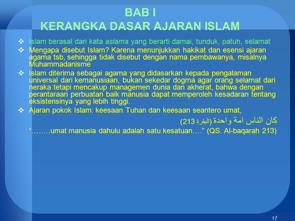 17 BAB I KERANGKA DASAR AJARAN ISLAM  Islam berasal dari kata aslama yang berarti damai, tunduk, patuh, selamat  Mengapa disebut Islam? Karena menun