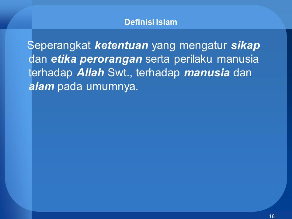 18 Definisi Islam Seperangkat ketentuan yang mengatur sikap dan etika perorangan serta perilaku manusia terhadap Allah Swt., terhadap manusia dan alam
