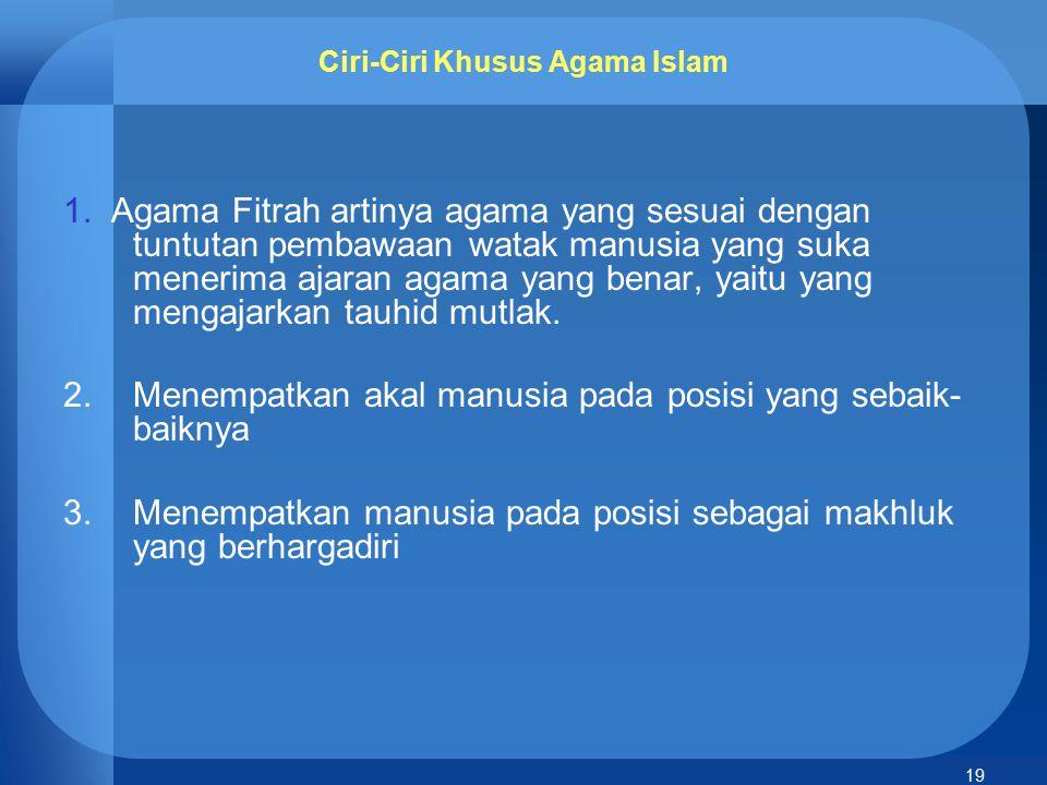 19 Ciri-Ciri Khusus Agama Islam 1. Agama Fitrah artinya agama yang sesuai dengan tuntutan pembawaan watak manusia yang suka menerima ajaran agama yang