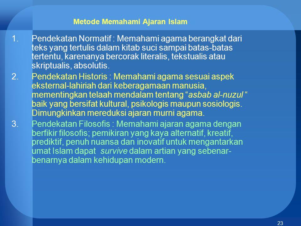 23 Metode Memahami Ajaran Islam 1.Pendekatan Normatif : Memahami agama berangkat dari teks yang tertulis dalam kitab suci sampai batas-batas tertentu,