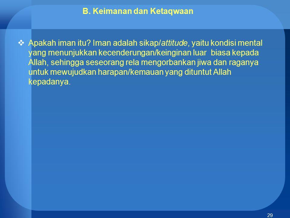29 B. Keimanan dan Ketaqwaan  Apakah iman itu? Iman adalah sikap/attitude, yaitu kondisi mental yang menunjukkan kecenderungan/keinginan luar biasa k