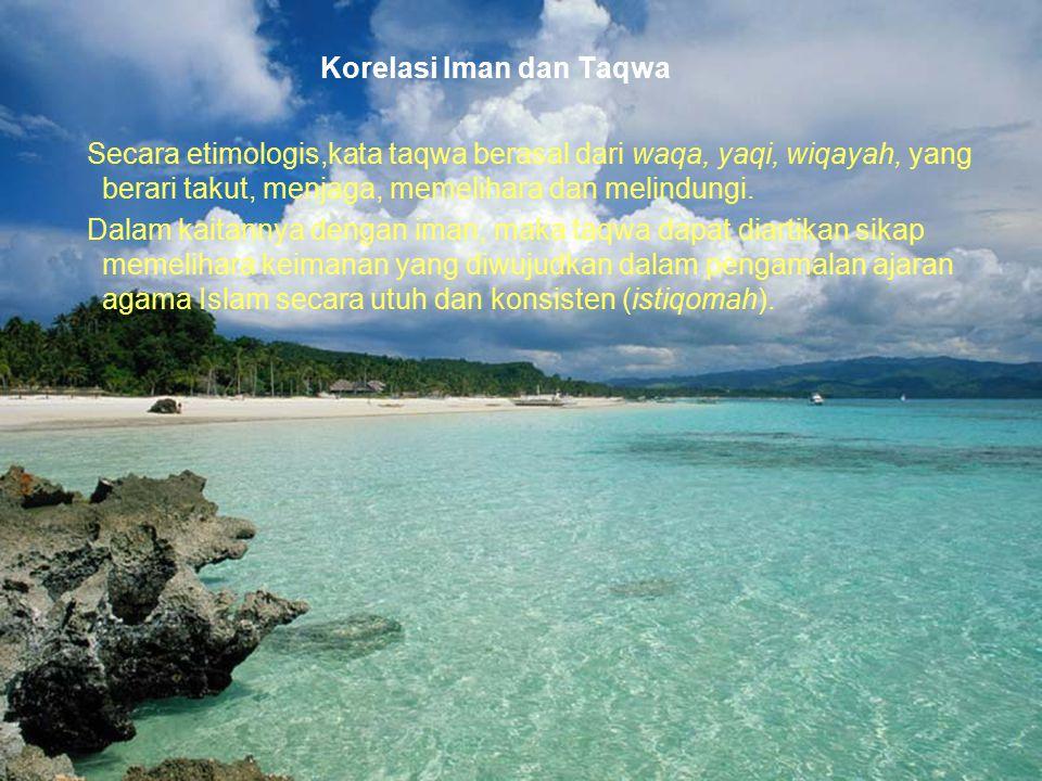 33 Korelasi Iman dan Taqwa Secara etimologis,kata taqwa berasal dari waqa, yaqi, wiqayah, yang berari takut, menjaga, memelihara dan melindungi. Dalam