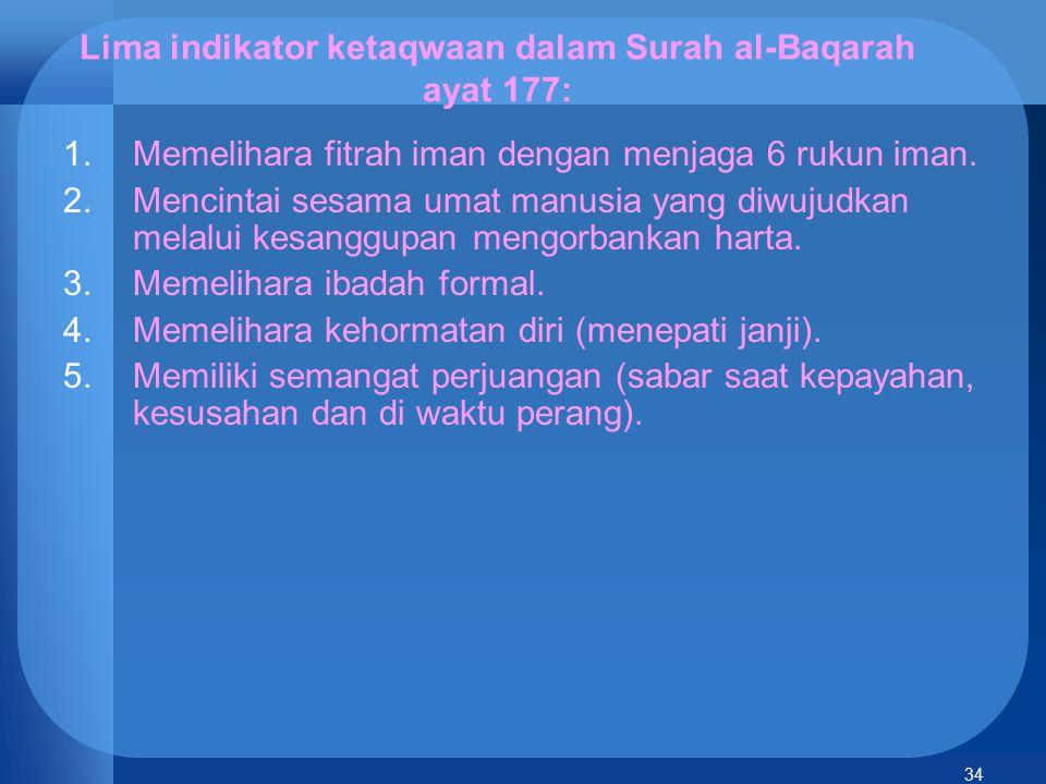 34 Lima indikator ketaqwaan dalam Surah al-Baqarah ayat 177: 1.Memelihara fitrah iman dengan menjaga 6 rukun iman. 2.Mencintai sesama umat manusia yan
