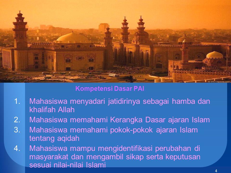 4 Kompetensi Dasar PAI 1.Mahasiswa menyadari jatidirinya sebagai hamba dan khalifah Allah 2.Mahasiswa memahami Kerangka Dasar ajaran Islam 3.Mahasiswa