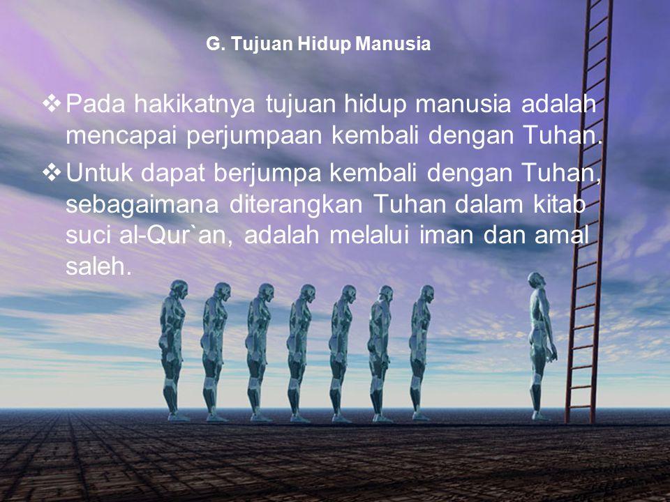 42 G. Tujuan Hidup Manusia  Pada hakikatnya tujuan hidup manusia adalah mencapai perjumpaan kembali dengan Tuhan.  Untuk dapat berjumpa kembali deng