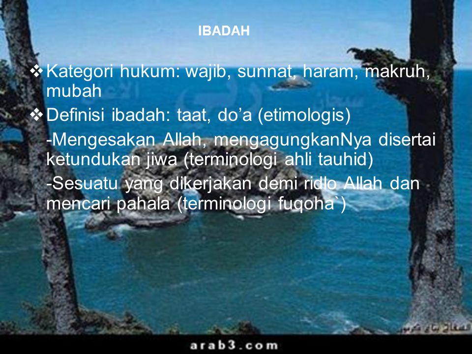 45 IBADAH  Kategori hukum: wajib, sunnat, haram, makruh, mubah  Definisi ibadah: taat, do'a (etimologis) -Mengesakan Allah, mengagungkanNya disertai