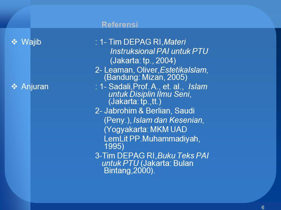 6 Referensi  Wajib: 1- Tim DEPAG RI,Materi Instruksional PAI untuk PTU (Jakarta: tp., 2004) 2- Leaman, Oliver,EstetikaIslam, (Bandung: Mizan, 2005) 