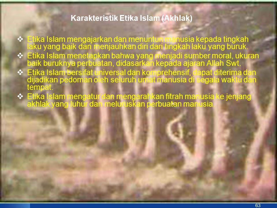 63 Karakteristik Etika Islam (Akhlak)  Etika Islam mengajarkan dan menuntun manusia kepada tingkah laku yang baik dan menjauhkan diri dari tingkah la