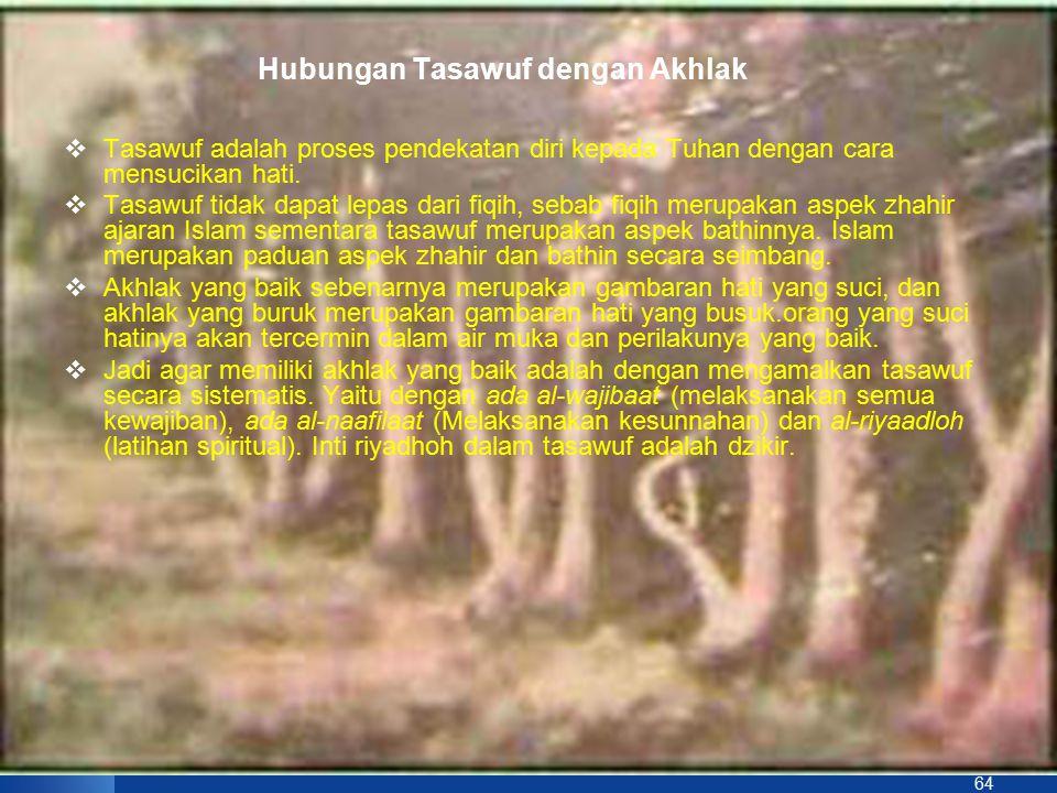 64 Hubungan Tasawuf dengan Akhlak  Tasawuf adalah proses pendekatan diri kepada Tuhan dengan cara mensucikan hati.  Tasawuf tidak dapat lepas dari f