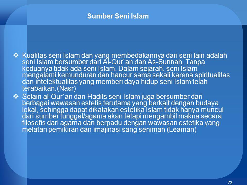 73 Sumber Seni Islam  Kualitas seni Islam dan yang membedakannya dari seni lain adalah seni Islam bersumber dari Al-Qur`an dan As-Sunnah. Tanpa kedua