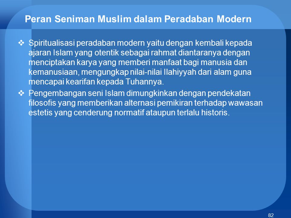 82 Peran Seniman Muslim dalam Peradaban Modern  Spiritualisasi peradaban modern yaitu dengan kembali kepada ajaran Islam yang otentik sebagai rahmat