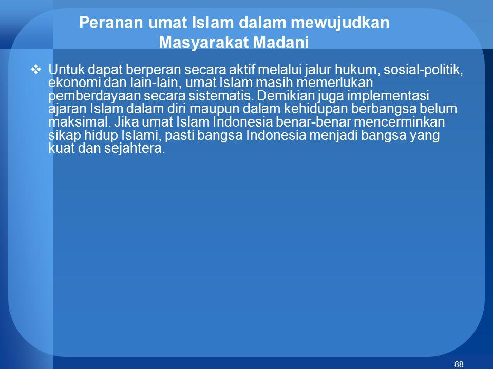 88 Peranan umat Islam dalam mewujudkan Masyarakat Madani  Untuk dapat berperan secara aktif melalui jalur hukum, sosial-politik, ekonomi dan lain-lai