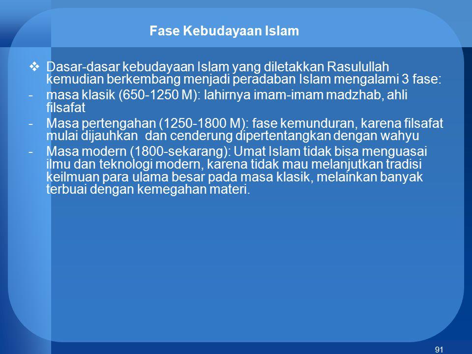 91 Fase Kebudayaan Islam  Dasar-dasar kebudayaan Islam yang diletakkan Rasulullah kemudian berkembang menjadi peradaban Islam mengalami 3 fase: -masa