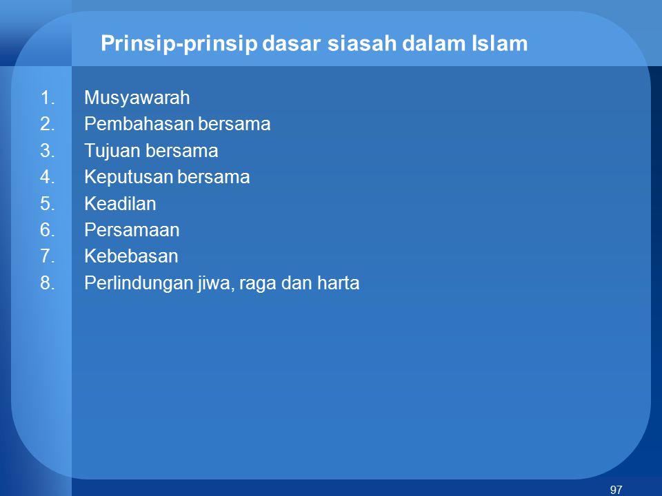 97 Prinsip-prinsip dasar siasah dalam Islam 1.Musyawarah 2.Pembahasan bersama 3.Tujuan bersama 4.Keputusan bersama 5.Keadilan 6.Persamaan 7.Kebebasan