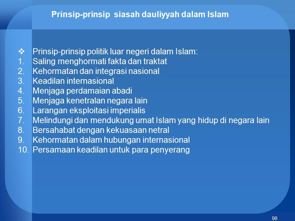 98 Prinsip-prinsip siasah dauliyyah dalam Islam  Prinsip-prinsip politik luar negeri dalam Islam: 1.Saling menghormati fakta dan traktat 2.Kehormatan