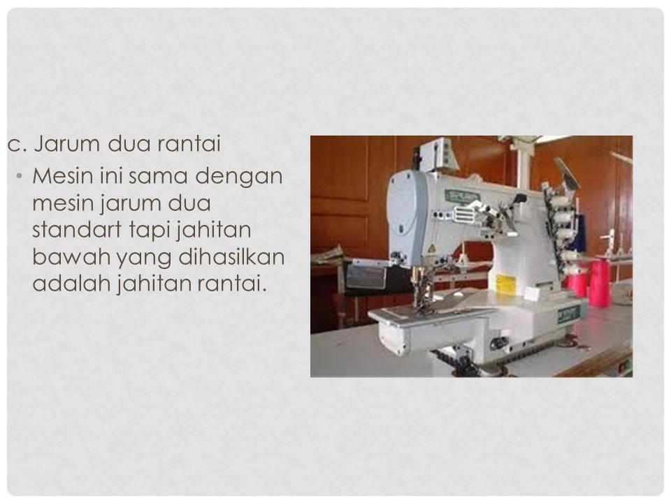 c. Jarum dua rantai Mesin ini sama dengan mesin jarum dua standart tapi jahitan bawah yang dihasilkan adalah jahitan rantai.