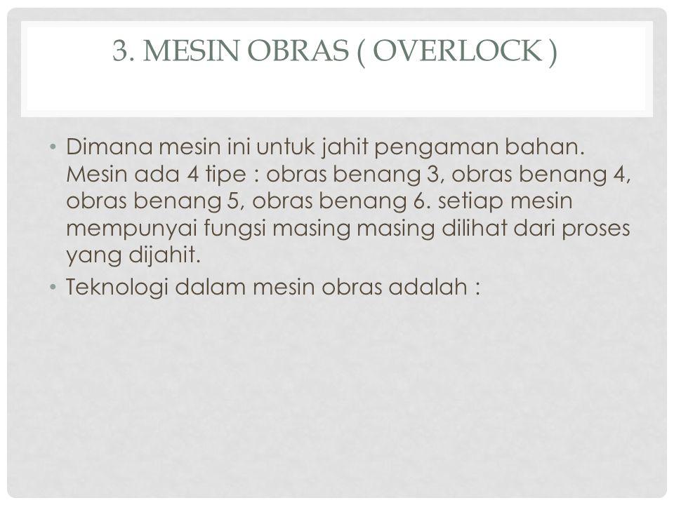 3. MESIN OBRAS ( OVERLOCK ) Dimana mesin ini untuk jahit pengaman bahan. Mesin ada 4 tipe : obras benang 3, obras benang 4, obras benang 5, obras bena