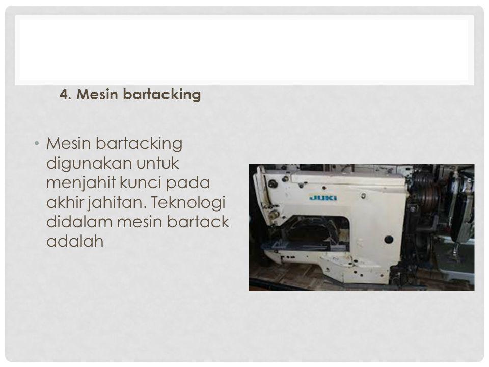 4. Mesin bartacking Mesin bartacking digunakan untuk menjahit kunci pada akhir jahitan. Teknologi didalam mesin bartack adalah