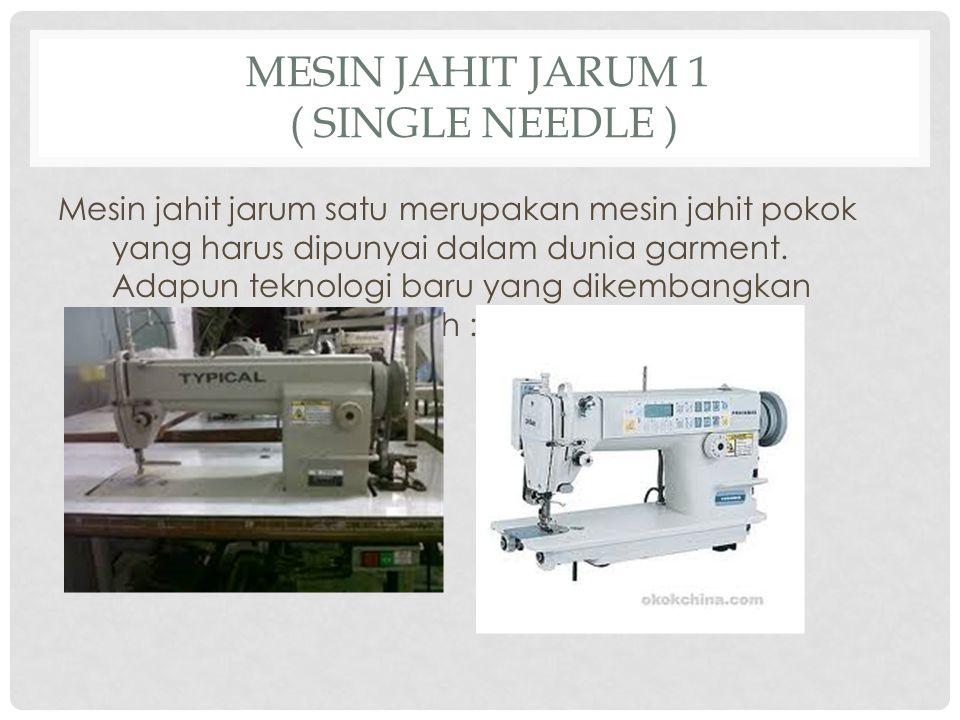 MESIN JAHIT JARUM 1 ( SINGLE NEEDLE ) Mesin jahit jarum satu merupakan mesin jahit pokok yang harus dipunyai dalam dunia garment.