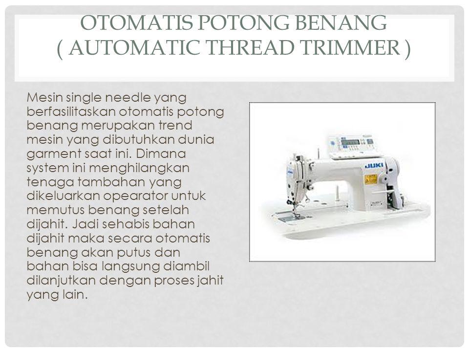 OTOMATIS POTONG BENANG ( AUTOMATIC THREAD TRIMMER ) Mesin single needle yang berfasilitaskan otomatis potong benang merupakan trend mesin yang dibutuhkan dunia garment saat ini.