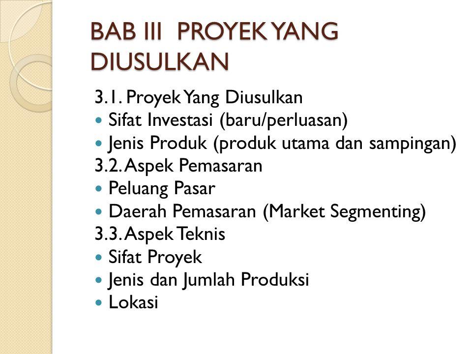 BAB III PROYEK YANG DIUSULKAN 3.1. Proyek Yang Diusulkan Sifat Investasi (baru/perluasan) Jenis Produk (produk utama dan sampingan) 3.2. Aspek Pemasar