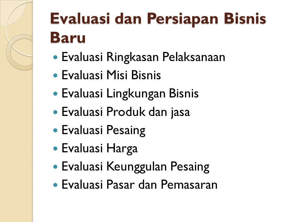 Evaluasi dan Persiapan Bisnis Baru Evaluasi Ringkasan Pelaksanaan Evaluasi Misi Bisnis Evaluasi Lingkungan Bisnis Evaluasi Produk dan jasa Evaluasi Pesaing Evaluasi Harga Evaluasi Keunggulan Pesaing Evaluasi Pasar dan Pemasaran