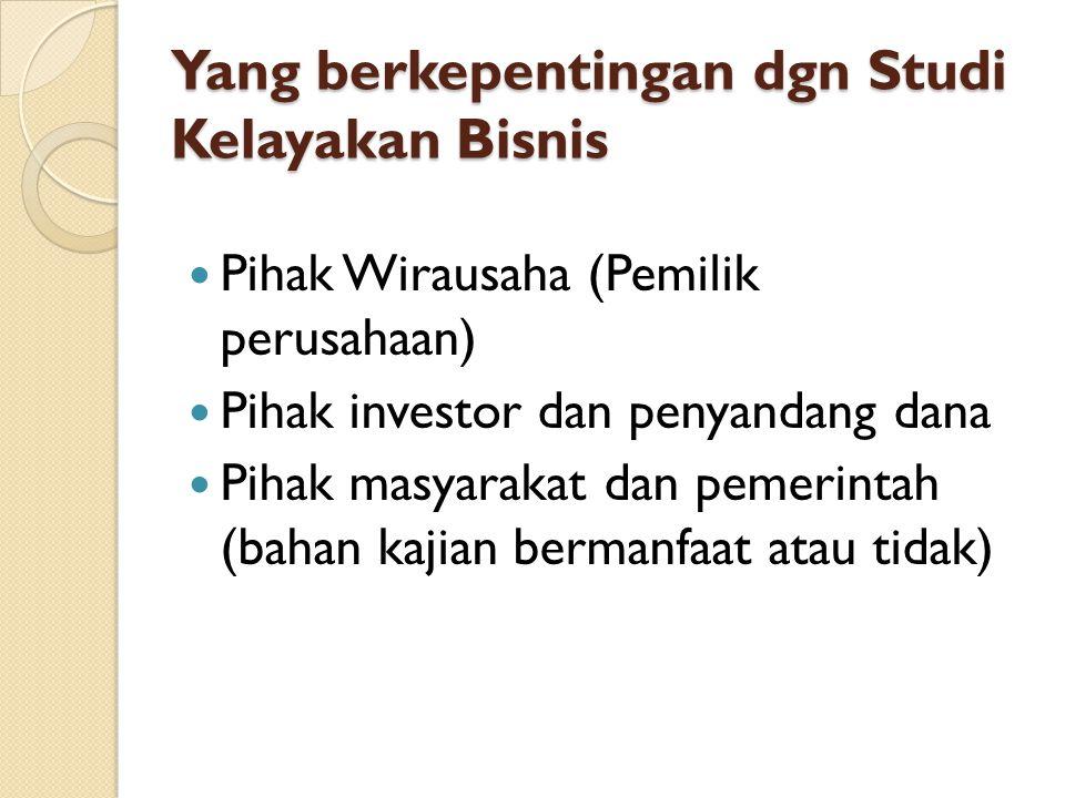 Yang berkepentingan dgn Studi Kelayakan Bisnis Pihak Wirausaha (Pemilik perusahaan) Pihak investor dan penyandang dana Pihak masyarakat dan pemerintah (bahan kajian bermanfaat atau tidak)
