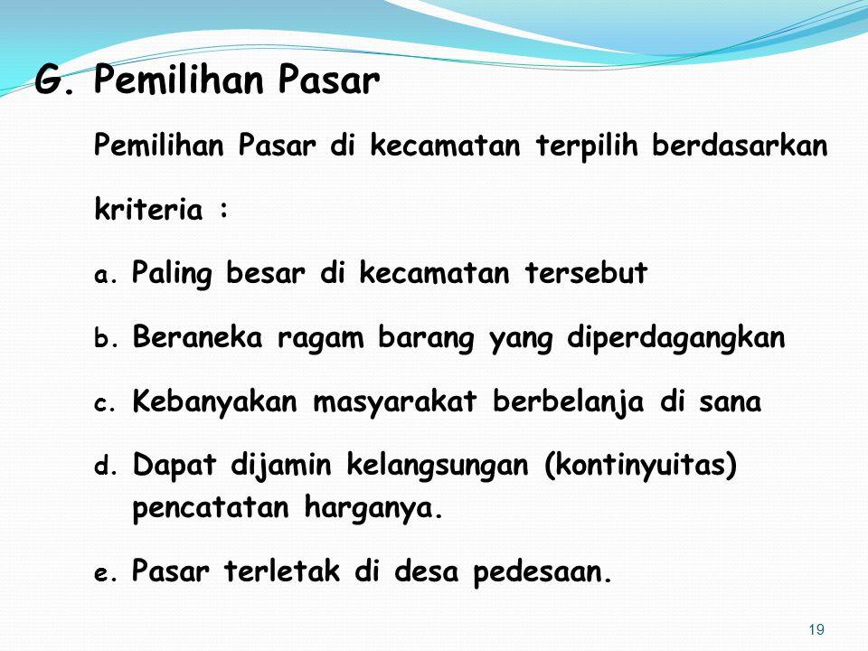 G. Pemilihan Pasar Pemilihan Pasar di kecamatan terpilih berdasarkan kriteria : a. Paling besar di kecamatan tersebut b. Beraneka ragam barang yang di