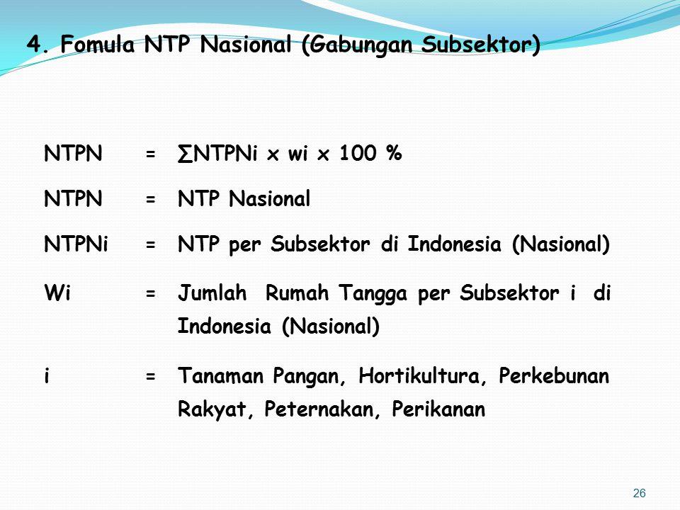 4.Fomula NTP Nasional (Gabungan Subsektor) NTPN=∑NTPNi x wi x 100 % NTPN=NTP Nasional NTPNi=NTP per Subsektor di Indonesia (Nasional) Wi=Jumlah Rumah