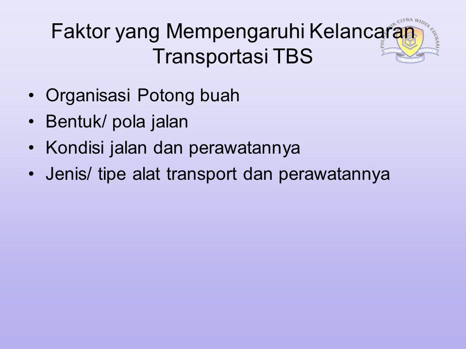 Faktor yang Mempengaruhi Kelancaran Transportasi TBS Organisasi Potong buah Bentuk/ pola jalan Kondisi jalan dan perawatannya Jenis/ tipe alat transpo
