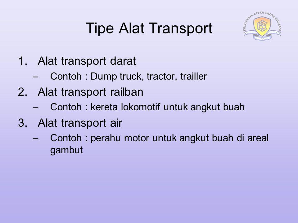 Tipe Alat Transport 1.Alat transport darat –Contoh : Dump truck, tractor, trailler 2.Alat transport railban –Contoh : kereta lokomotif untuk angkut bu