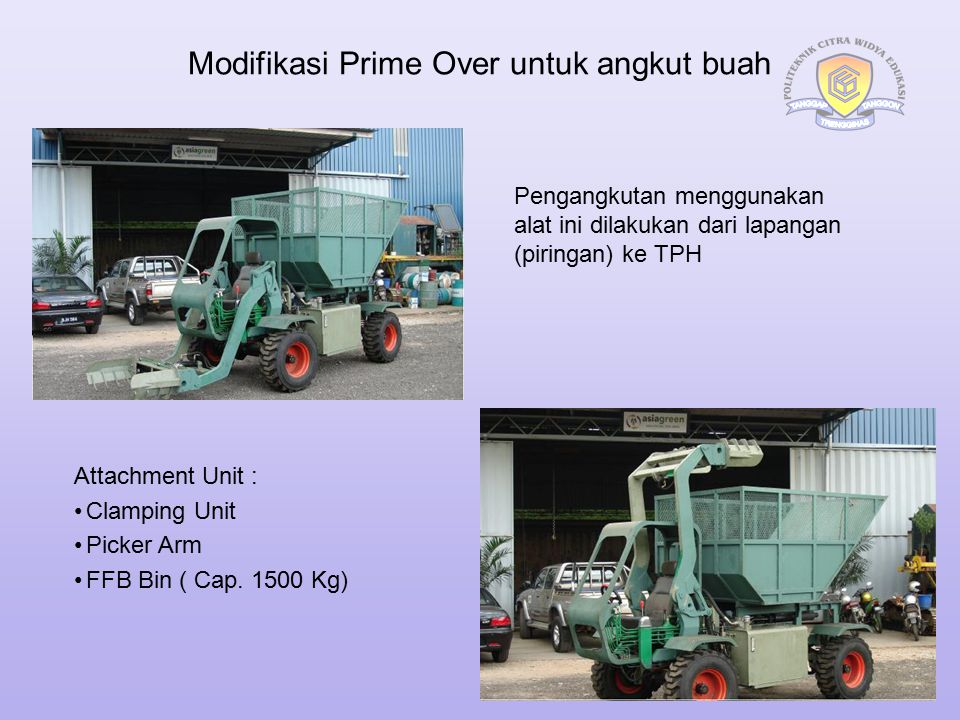 Modifikasi Prime Over untuk angkut buah Attachment Unit : Clamping Unit Picker Arm FFB Bin ( Cap. 1500 Kg) Pengangkutan menggunakan alat ini dilakukan