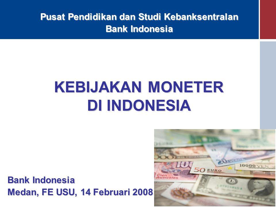 KEBIJAKAN MONETER DI INDONESIA Bank Indonesia Medan, FE USU, 14 Februari 2008 Pusat Pendidikan dan Studi Kebanksentralan Bank Indonesia