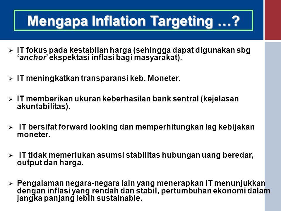 Mengapa Inflation Targeting …?  IT fokus pada kestabilan harga (sehingga dapat digunakan sbg 'anchor' ekspektasi inflasi bagi masyarakat).  IT menin