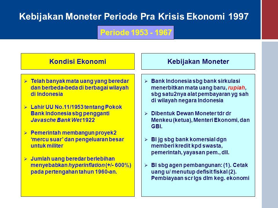 Kebijakan Moneter Periode Pra Krisis Ekonomi 1997 Periode 1953 - 1967 Kondisi EkonomiKebijakan Moneter  Telah banyak mata uang yang beredar dan berbeda-beda di berbagai wilayah di Indonesia  Lahir UU No.11/1953 tentang Pokok Bank Indonesia sbg pengganti Javasche Bank Wet 1922  Pemerintah membangun proyek2 'mercu suar' dan pengeluaran besar untuk militer  Jumlah uang beredar berlebihan menyebabkan hyperinflation (+/- 600%) pada pertengahan tahun 1960-an.