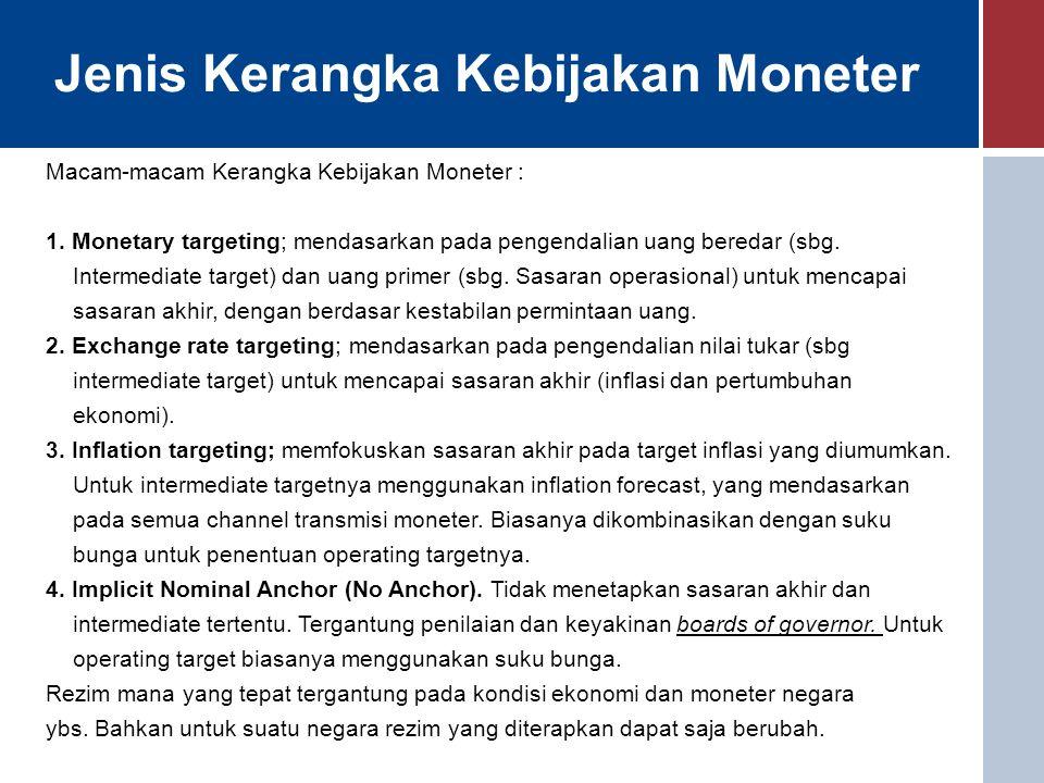 Jenis Kerangka Kebijakan Moneter Macam-macam Kerangka Kebijakan Moneter : 1. Monetary targeting; mendasarkan pada pengendalian uang beredar (sbg. Inte